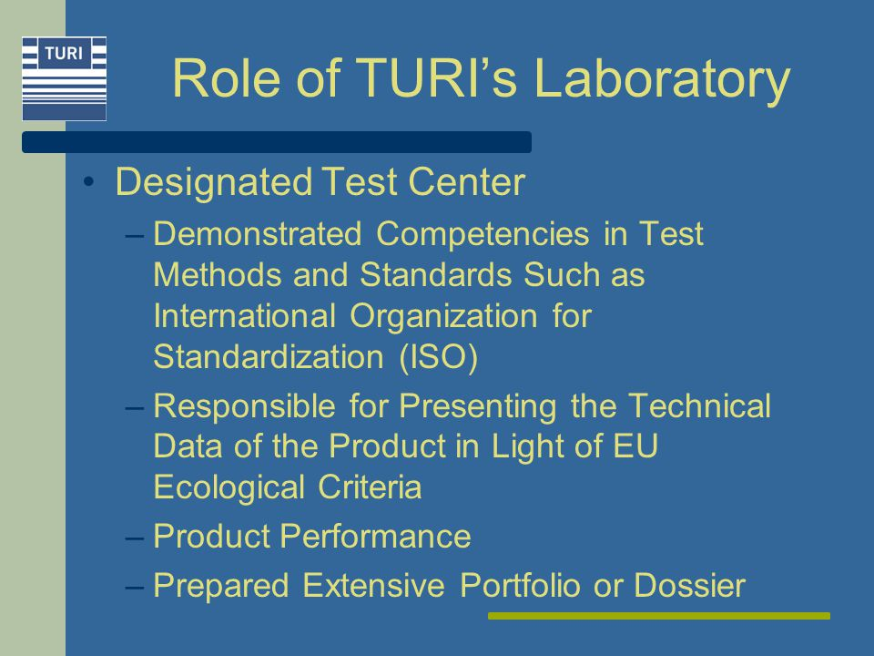 Role of TURIs Laboratory Designated Test Center –Demonstrated Competencies in Test Methods and Standards Such as International Organization for Standardization (ISO) –Responsible for Presenting the Technical Data of the Product in Light of EU Ecological Criteria –Product Performance –Prepared Extensive Portfolio or Dossier