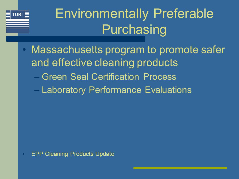 Environmentally Preferable Purchasing Massachusetts program to promote safer and effective cleaning products –Green Seal Certification Process –Laboratory Performance Evaluations EPP Cleaning Products Update