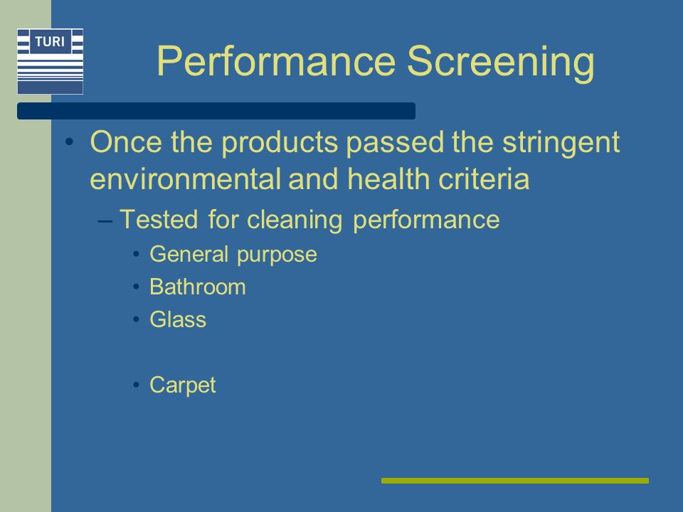 Performance Screening Once the products passed the stringent environmental and health criteria –Tested for cleaning performance General purpose Bathroom Glass Carpet
