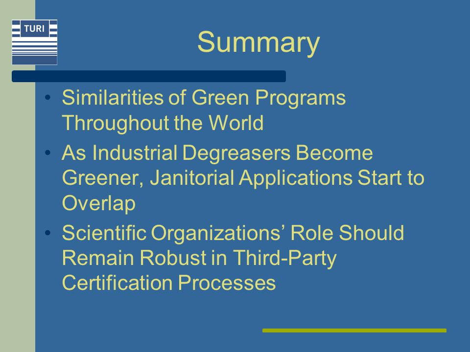 Summary Similarities of Green Programs Throughout the World As Industrial Degreasers Become Greener, Janitorial Applications Start to Overlap Scientific Organizations Role Should Remain Robust in Third-Party Certification Processes