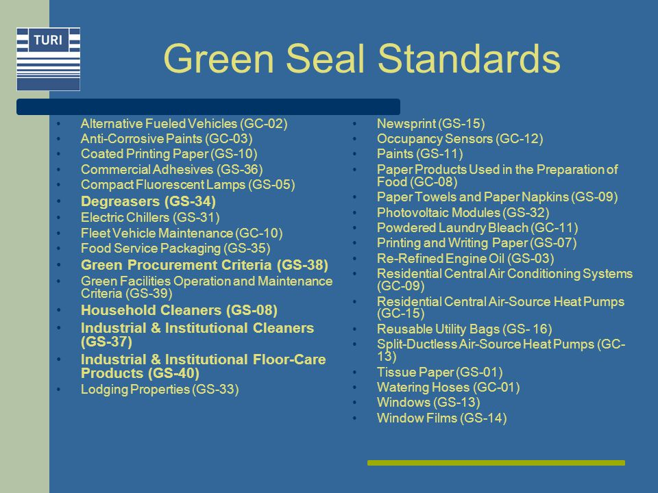 Green Seal Standards Alternative Fueled Vehicles (GC-02) Anti-Corrosive Paints (GC-03) Coated Printing Paper (GS-10) Commercial Adhesives (GS-36) Compact Fluorescent Lamps (GS-05) Degreasers (GS-34) Electric Chillers (GS-31) Fleet Vehicle Maintenance (GC-10) Food Service Packaging (GS-35) Green Procurement Criteria (GS-38) Green Facilities Operation and Maintenance Criteria (GS-39) Household Cleaners (GS-08) Industrial & Institutional Cleaners (GS-37) Industrial & Institutional Floor-Care Products (GS-40) Lodging Properties (GS-33) Newsprint (GS-15) Occupancy Sensors (GC-12) Paints (GS-11) Paper Products Used in the Preparation of Food (GC-08) Paper Towels and Paper Napkins (GS-09) Photovoltaic Modules (GS-32) Powdered Laundry Bleach (GC-11) Printing and Writing Paper (GS-07) Re-Refined Engine Oil (GS-03) Residential Central Air Conditioning Systems (GC-09) Residential Central Air-Source Heat Pumps (GC-15) Reusable Utility Bags (GS- 16) Split-Ductless Air-Source Heat Pumps (GC- 13) Tissue Paper (GS-01) Watering Hoses (GC-01) Windows (GS-13) Window Films (GS-14)