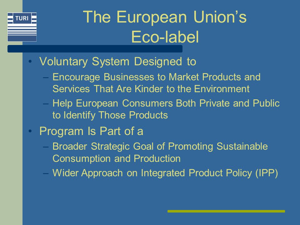 The European Unions Eco-label Voluntary System Designed to –Encourage Businesses to Market Products and Services That Are Kinder to the Environment –Help European Consumers Both Private and Public to Identify Those Products Program Is Part of a –Broader Strategic Goal of Promoting Sustainable Consumption and Production –Wider Approach on Integrated Product Policy (IPP)