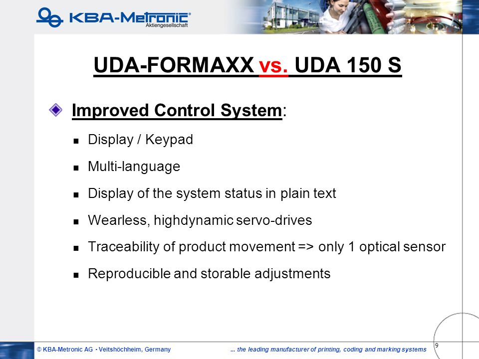 © KBA-Metronic AG Veitshöchheim, Germany... the leading manufacturer of printing, coding and marking systems 9 UDA-FORMAXX vs. UDA 150 S Improved Cont