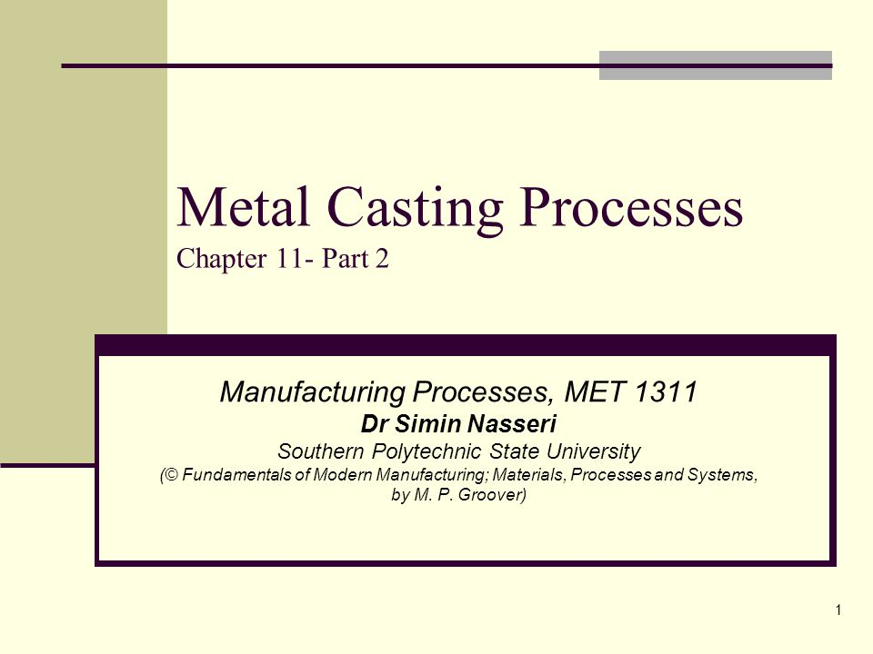 1 Metal Casting Processes Chapter 11- Part 2 Manufacturing Processes, MET 1311 Dr Simin Nasseri Southern Polytechnic State University (© Fundamentals of Modern Manufacturing; Materials, Processes and Systems, by M.