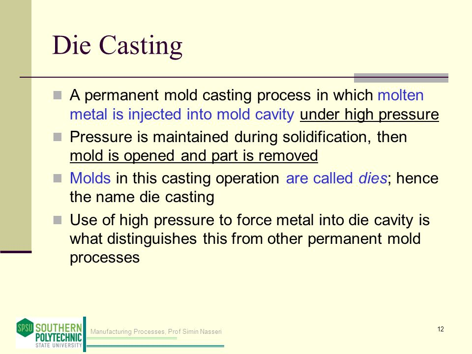 Manufacturing Processes, Prof Simin Nasseri Die Casting A permanent mold casting process in which molten metal is injected into mold cavity under high pressure Pressure is maintained during solidification, then mold is opened and part is removed Molds in this casting operation are called dies; hence the name die casting Use of high pressure to force metal into die cavity is what distinguishes this from other permanent mold processes 12