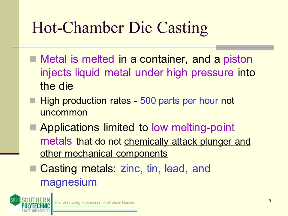 Manufacturing Processes, Prof Simin Nasseri Hot-Chamber Die Casting Metal is melted in a container, and a piston injects liquid metal under high pressure into the die High production rates - 500 parts per hour not uncommon Applications limited to low melting point metals that do not chemically attack plunger and other mechanical components Casting metals: zinc, tin, lead, and magnesium 15
