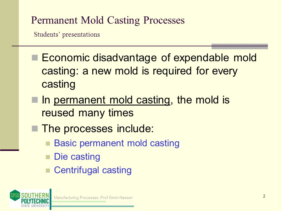 Manufacturing Processes, Prof Simin Nasseri Permanent Mold Casting Processes Students presentations Economic disadvantage of expendable mold casting: a new mold is required for every casting In permanent mold casting, the mold is reused many times The processes include: Basic permanent mold casting Die casting Centrifugal casting 2