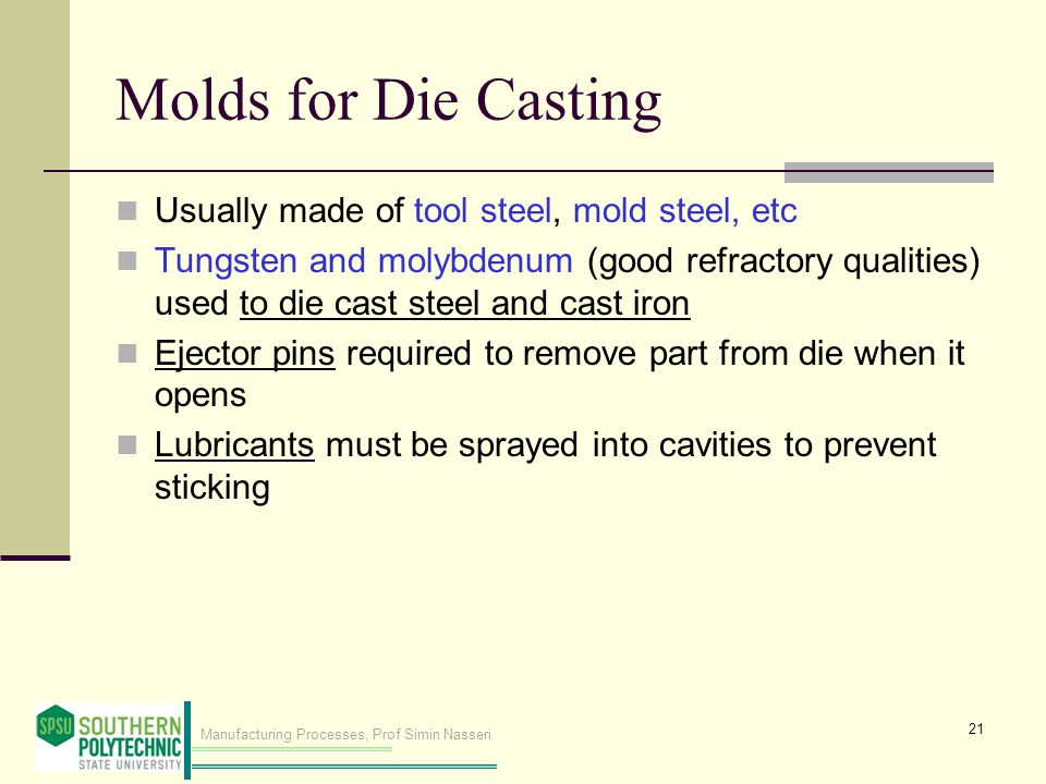 Manufacturing Processes, Prof Simin Nasseri Molds for Die Casting Usually made of tool steel, mold steel, etc Tungsten and molybdenum (good refractory qualities) used to die cast steel and cast iron Ejector pins required to remove part from die when it opens Lubricants must be sprayed into cavities to prevent sticking 21