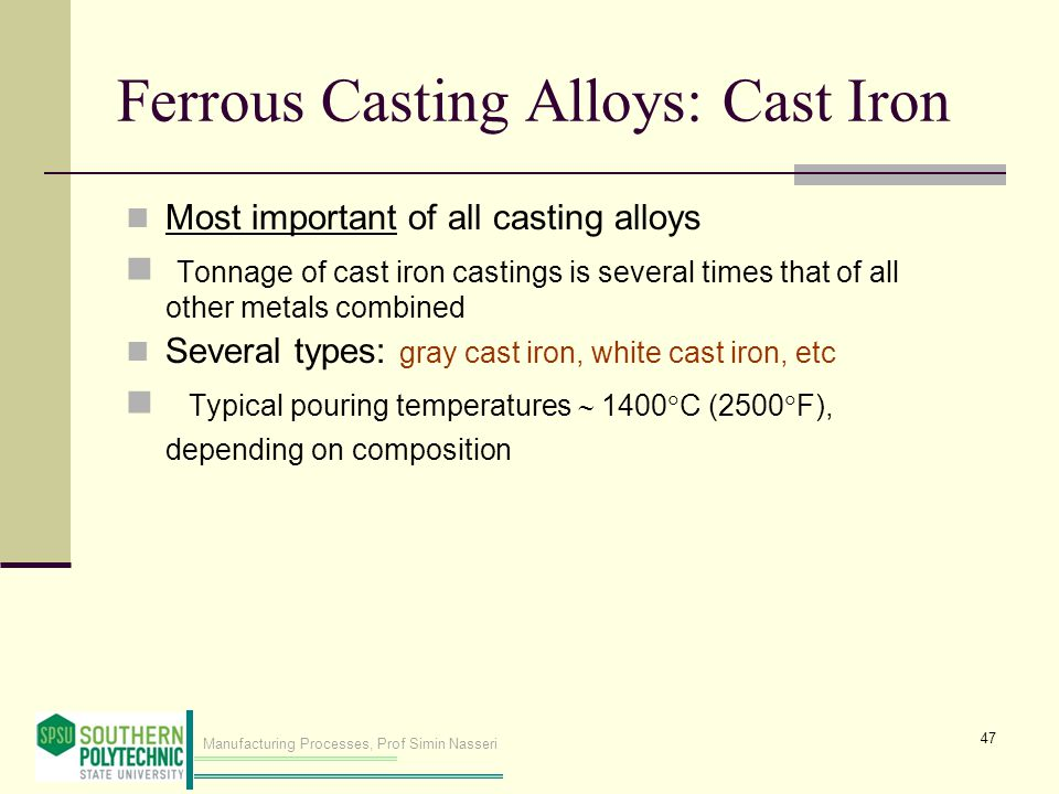 Manufacturing Processes, Prof Simin Nasseri Ferrous Casting Alloys: Cast Iron Most important of all casting alloys Tonnage of cast iron castings is several times that of all other metals combined Several types: gray cast iron, white cast iron, etc Typical pouring temperatures 1400 C (2500 F), depending on composition 47