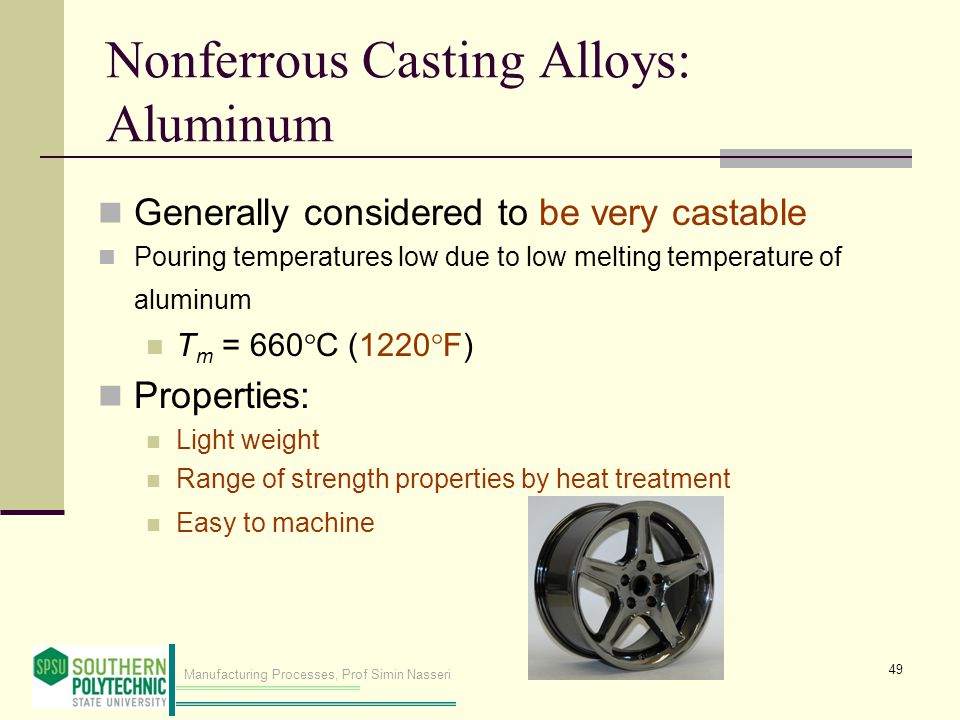 Manufacturing Processes, Prof Simin Nasseri Nonferrous Casting Alloys: Aluminum Generally considered to be very castable Pouring temperatures low due to low melting temperature of aluminum T m = 660 C (1220 F) Properties: Light weight Range of strength properties by heat treatment Easy to machine 49