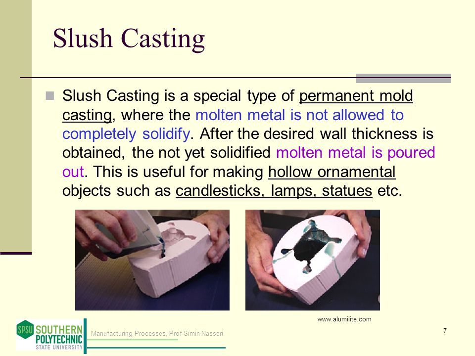 Manufacturing Processes, Prof Simin Nasseri Slush Casting Slush Casting is a special type of permanent mold casting, where the molten metal is not allowed to completely solidify.