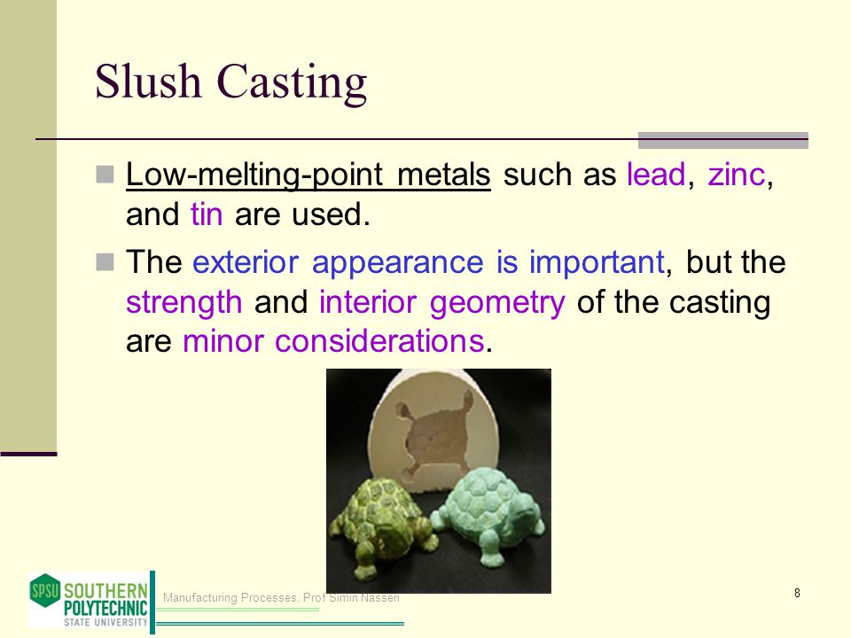 Manufacturing Processes, Prof Simin Nasseri Slush Casting Low-melting-point metals such as lead, zinc, and tin are used.