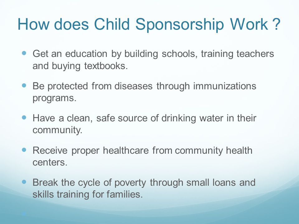 How does Child Sponsorship Work ? Get an education by building schools, training teachers and buying textbooks. Be protected from diseases through imm
