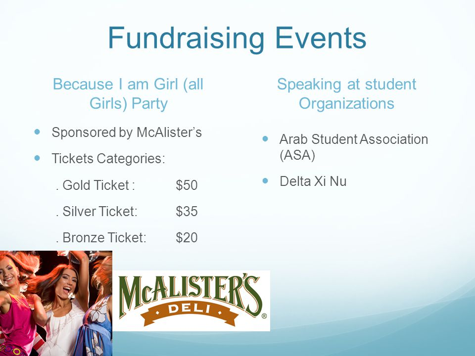 Fundraising Events Because I am Girl (all Girls) Party Sponsored by McAlisters Tickets Categories:. Gold Ticket :$50. Silver Ticket:$35. Bronze Ticket