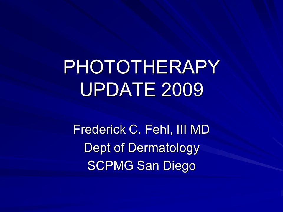 PHOTOTHERAPY UPDATE 2009 Frederick C. Fehl, III MD Dept of Dermatology SCPMG San Diego
