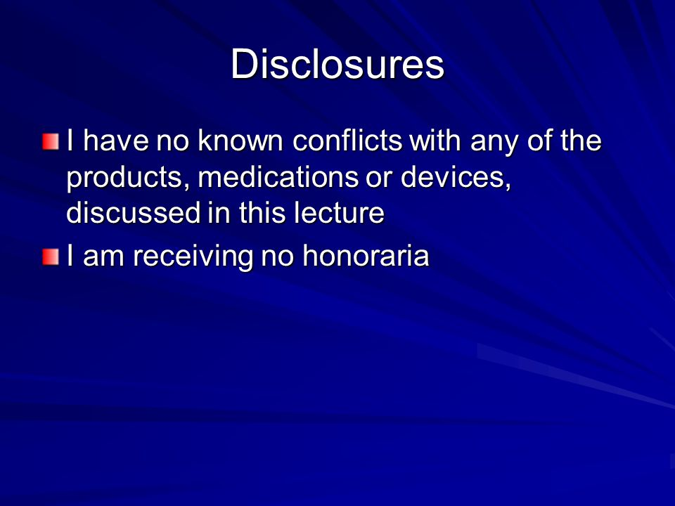 Disclosures I have no known conflicts with any of the products, medications or devices, discussed in this lecture I am receiving no honoraria