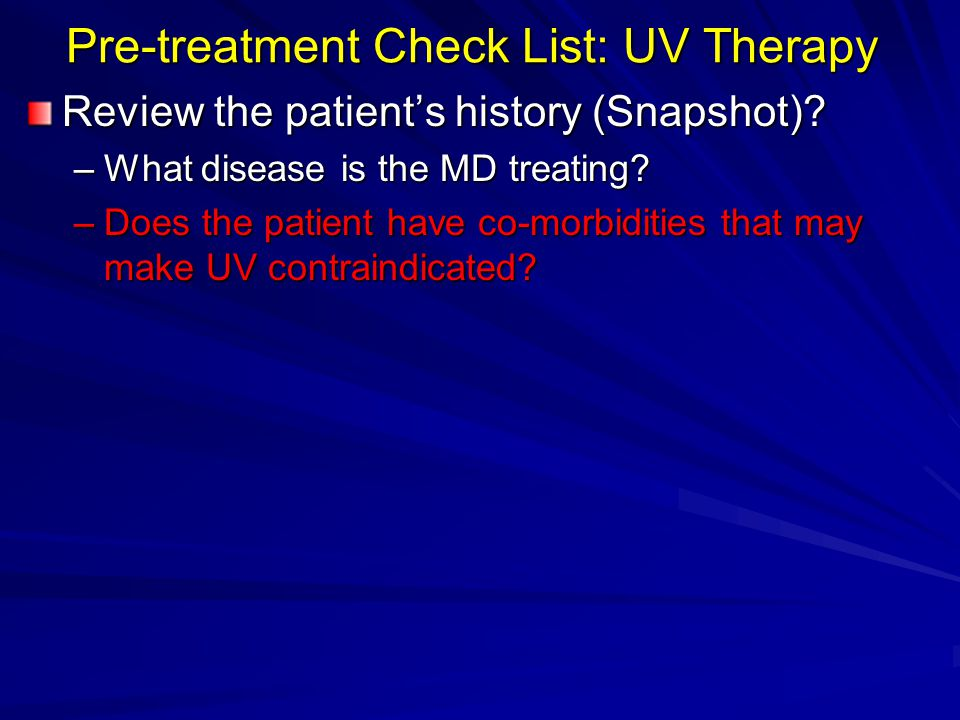 Pre-treatment Check List: UV Therapy Review the patients history (Snapshot)? –What disease is the MD treating? –Does the patient have co-morbidities t