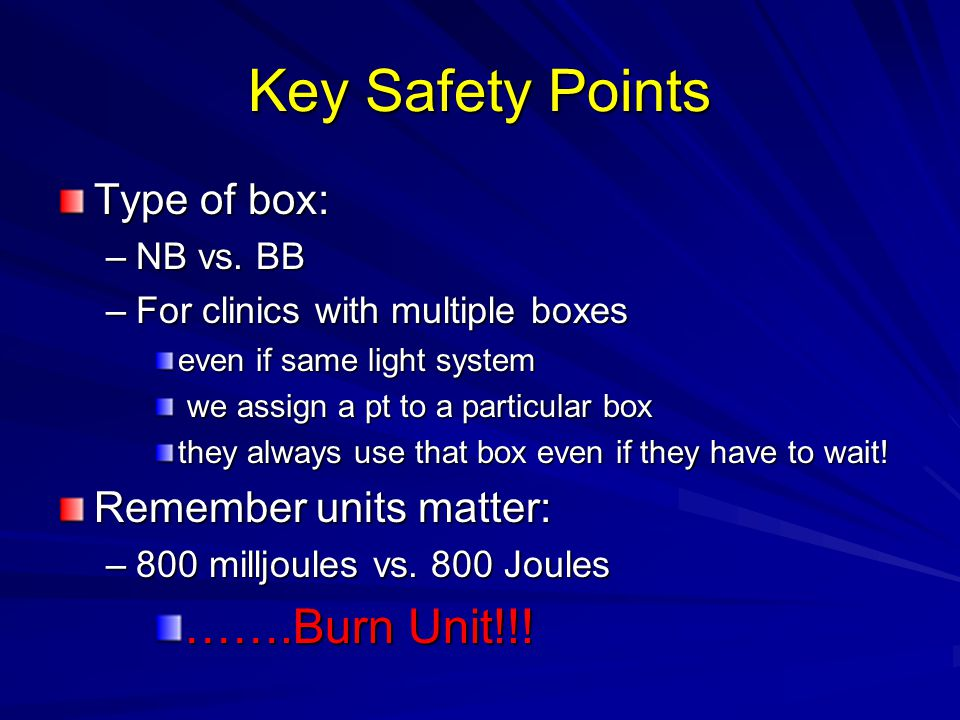 Key Safety Points Type of box: –NB vs. BB –For clinics with multiple boxes even if same light system we assign a pt to a particular box we assign a pt