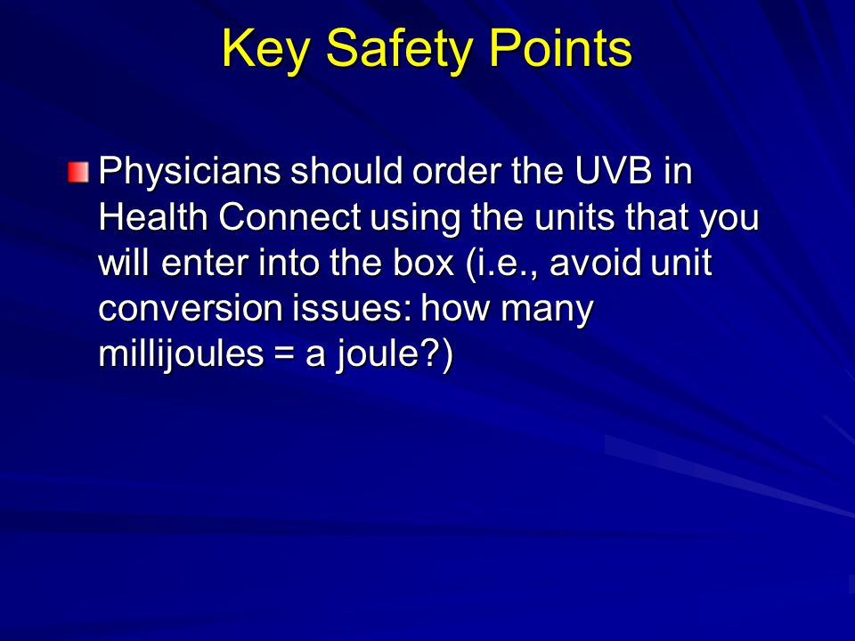 Key Safety Points Physicians should order the UVB in Health Connect using the units that you will enter into the box (i.e., avoid unit conversion issu