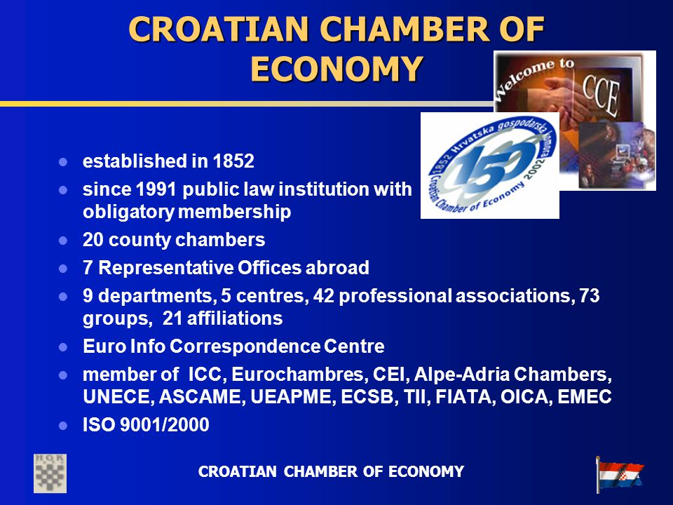 CROATIAN CHAMBER OF ECONOMY established in 1852 since 1991 public law institution with obligatory membership 20 county chambers 7 Representative Offic