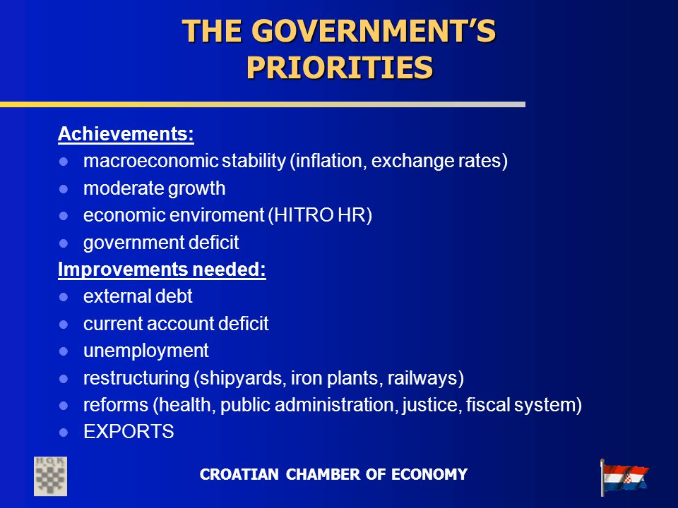 CROATIAN CHAMBER OF ECONOMY THE GOVERNMENTS PRIORITIES Achievements: macroeconomic stability (inflation, exchange rates) moderate growth economic envi