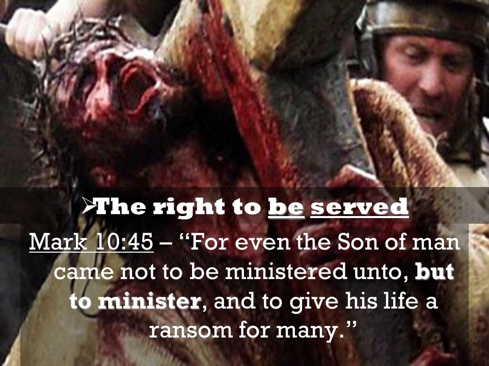but to minister Mark 10:45 – For even the Son of man came not to be ministered unto, but to minister, and to give his life a ransom for many. be The r