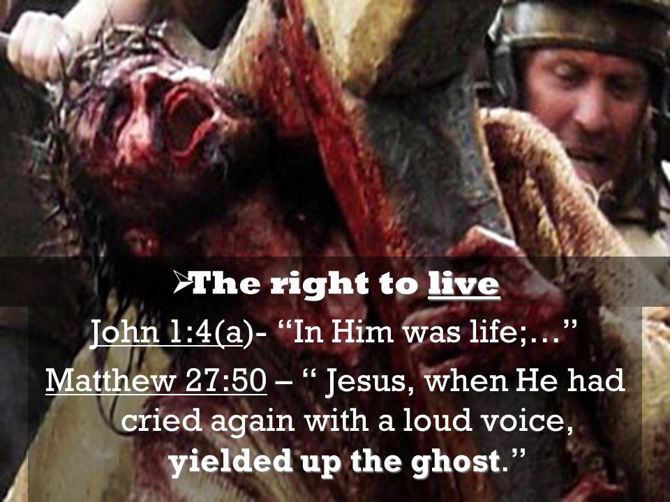 John 1:4(a)- In Him was life;… yielded upthe ghost Matthew 27:50 – Jesus, when He had cried again with a loud voice, yielded up the ghost. live The ri