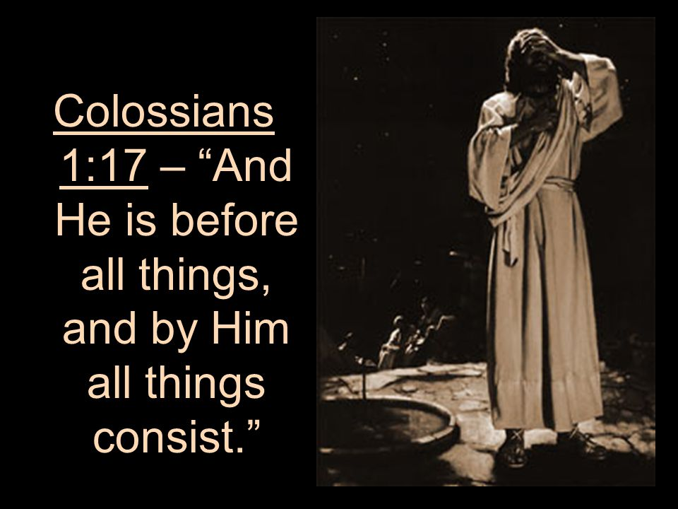 Colossians 1:17 – And He is before all things, and by Him all things consist.