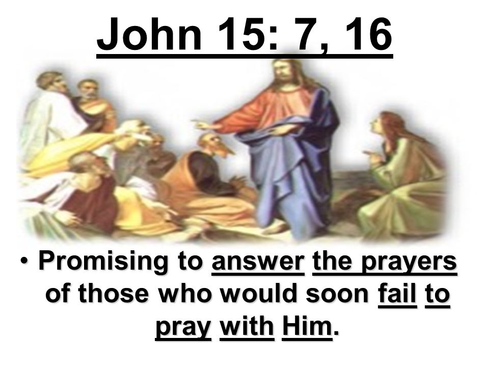 John 15: 7, 16 Promising to answer the prayers of those who would soon fail to pray with Him.Promising to answer the prayers of those who would soon f