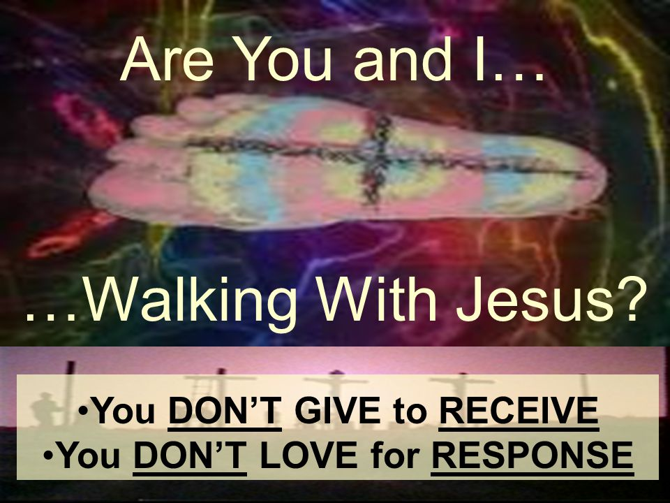 …Walking With Jesus? Are You and I… You DONT GIVE to RECEIVE You DONT LOVE for RESPONSE