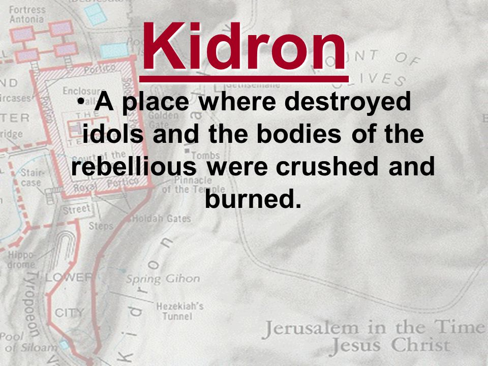 Kidron A place where destroyed idols and the bodies of the rebellious were crushed and burned.