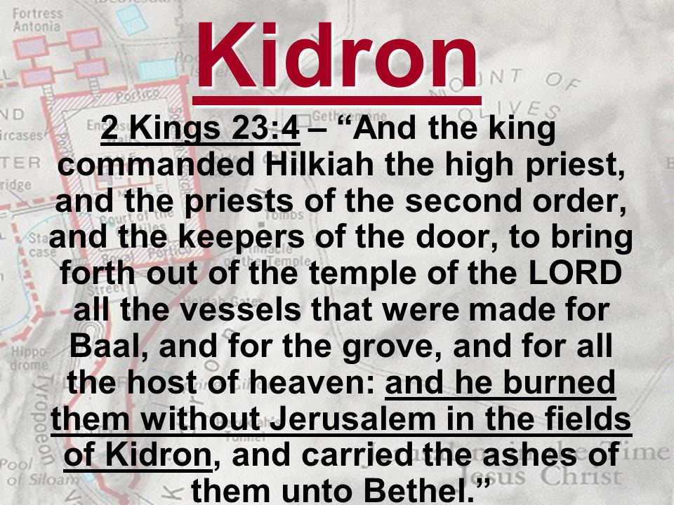 Kidron 2 Kings 23:4 – And the king commanded Hilkiah the high priest, and the priests of the second order, and the keepers of the door, to bring forth