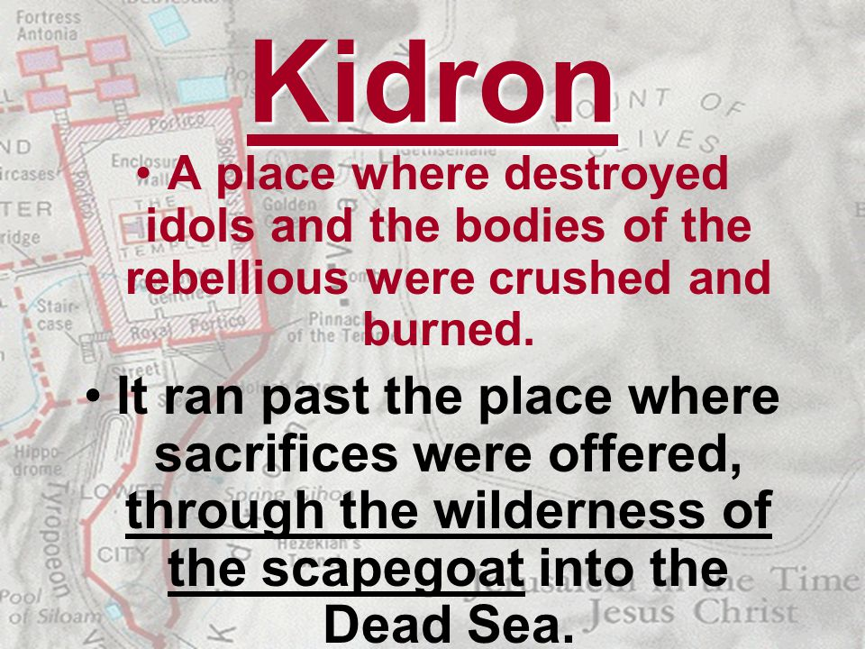 Kidron A place where destroyed idols and the bodies of the rebellious were crushed and burned. It ran past the place where sacrifices were offered, th
