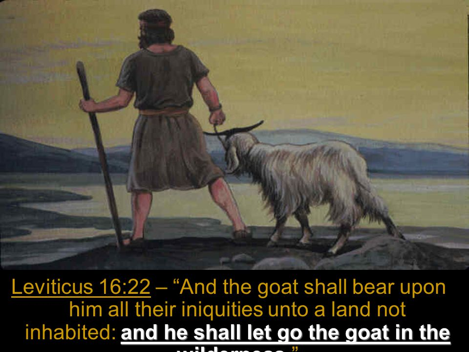 and he shall let go the goat in the wilderness Leviticus 16:22 – And the goat shall bear upon him all their iniquities unto a land not inhabited: and