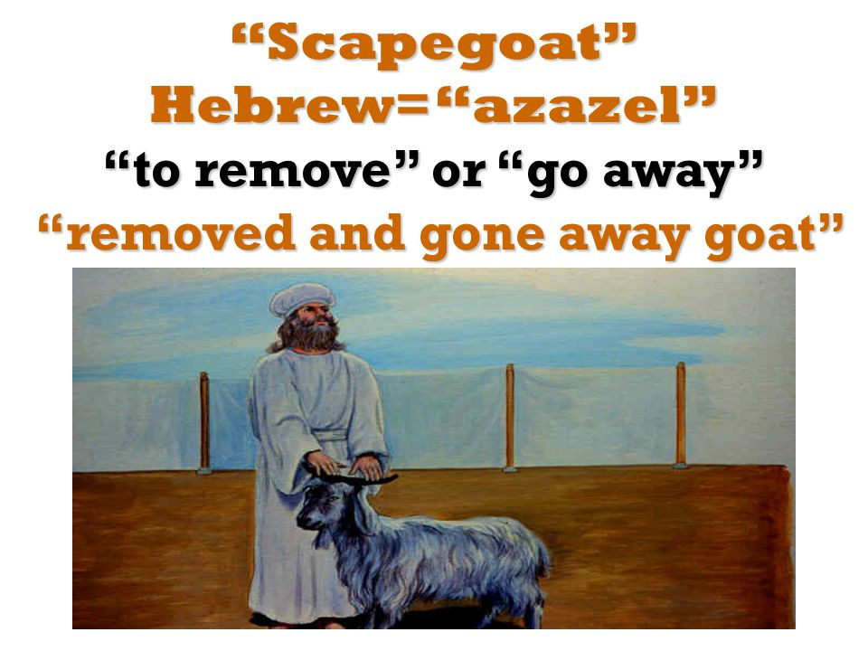 Scapegoat Hebrew= azazel to remove or go away removed and gone away goat