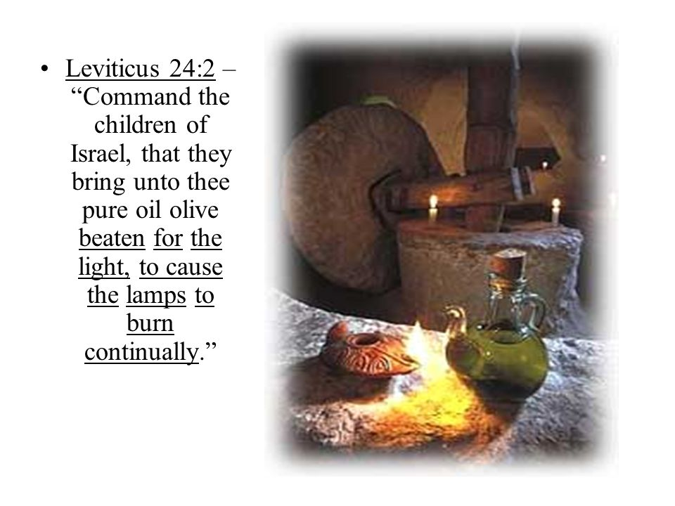 Leviticus 24:2 – Command the children of Israel, that they bring unto thee pure oil olive beaten for the light, to cause the lamps to burn continually