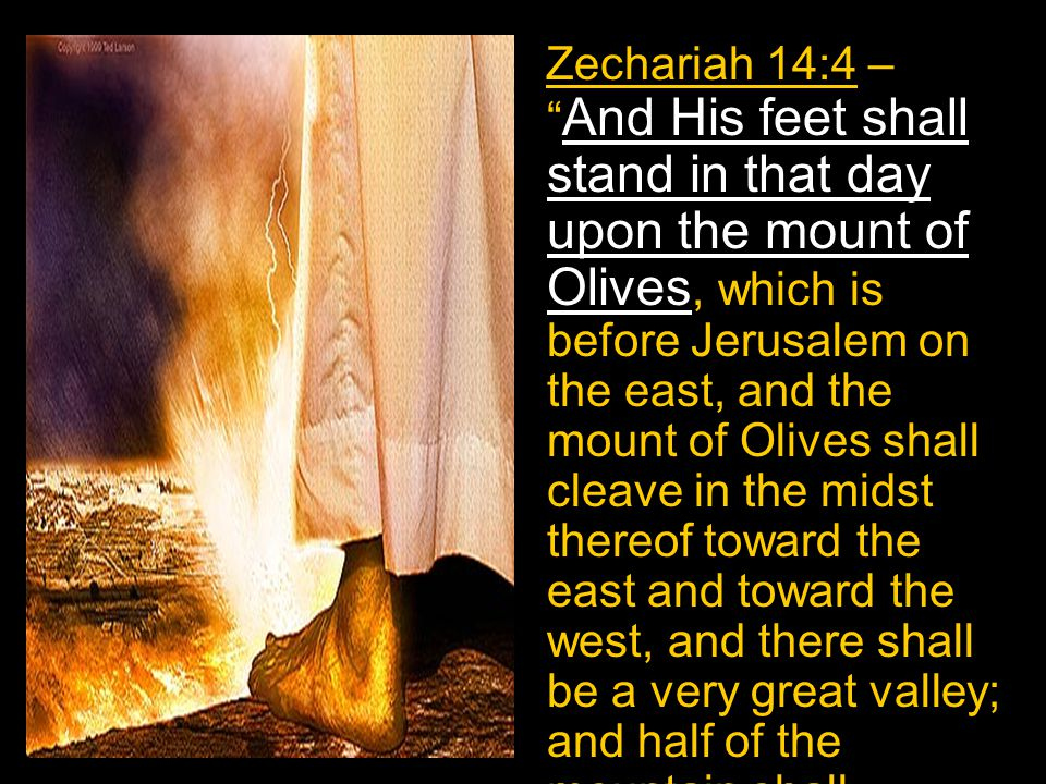 Zechariah 14:4 – And His feet shall stand in that day upon the mount of Olives, which is before Jerusalem on the east, and the mount of Olives shall c