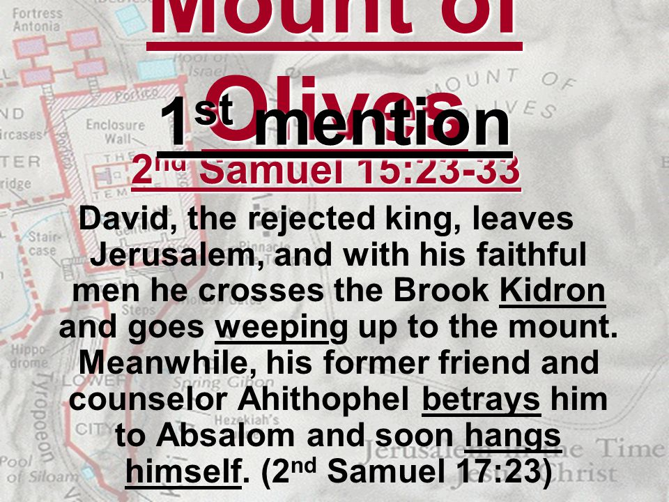 Mount of Olives 2 nd Samuel 15:23-33 David, the rejected king, leaves Jerusalem, and with his faithful men he crosses the Brook Kidron and goes weepin