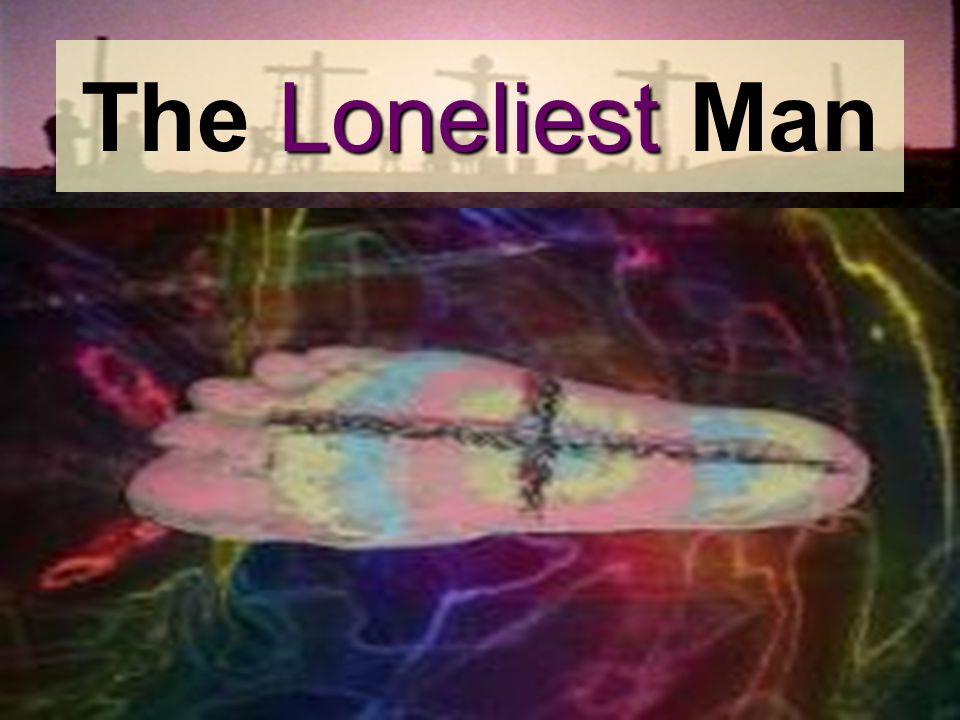 Loneliest The Loneliest Man
