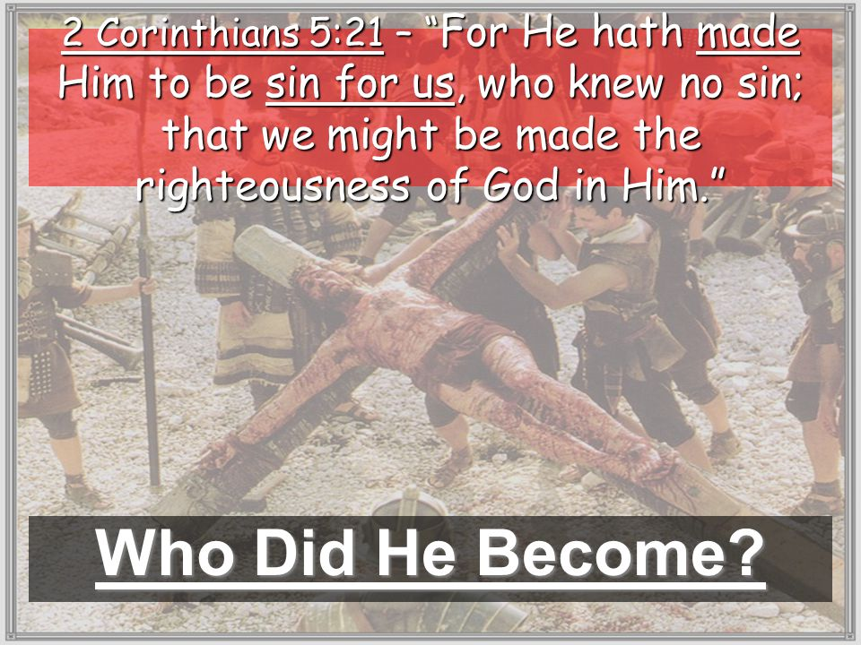 Who Did He Become? 2 Corinthians 5:21 – For He hath made Him to be sin for us, who knew no sin; that we might be made the righteousness of God in Him.