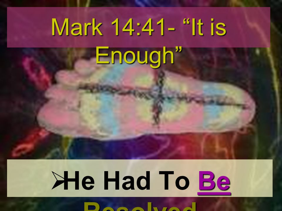 Be Resolved He Had To Be Resolved Mark 14:41- It is Enough