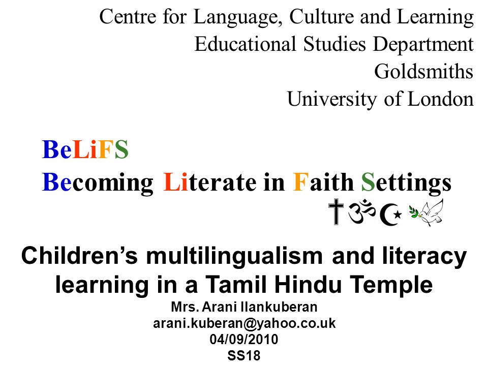 BeLiFS Becoming Literate in Faith Settings Centre for Language, Culture and Learning Educational Studies Department Goldsmiths University of London Childrens multilingualism and literacy learning in a Tamil Hindu Temple Mrs.