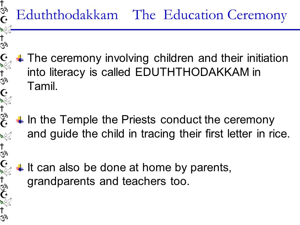 Eduththodakkam The Education Ceremony The ceremony involving children and their initiation into literacy is called EDUTHTHODAKKAM in Tamil.