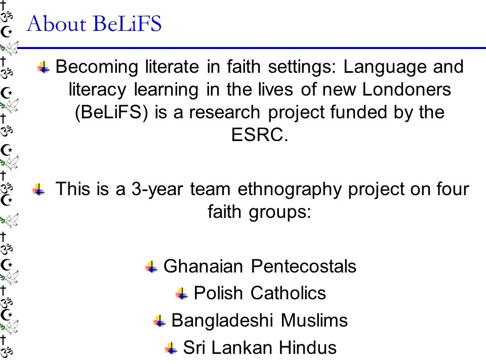 About BeLiFS Becoming literate in faith settings: Language and literacy learning in the lives of new Londoners (BeLiFS) is a research project funded by the ESRC.