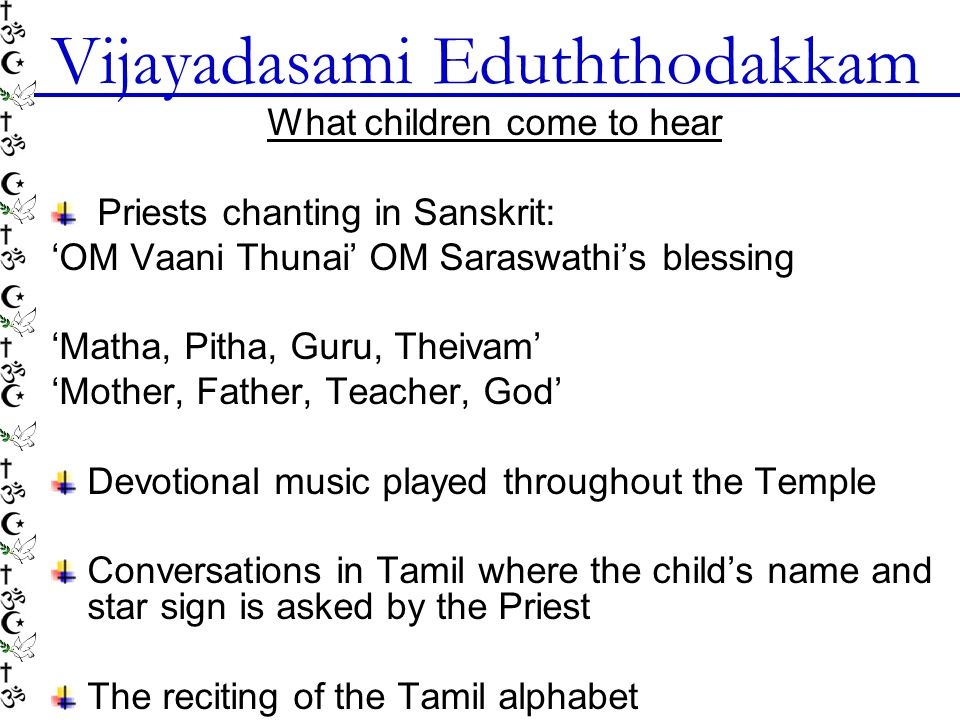 Vijayadasami Eduththodakkam What children come to hear Priests chanting in Sanskrit: OM Vaani Thunai OM Saraswathis blessing Matha, Pitha, Guru, Theivam Mother, Father, Teacher, God Devotional music played throughout the Temple Conversations in Tamil where the childs name and star sign is asked by the Priest The reciting of the Tamil alphabet