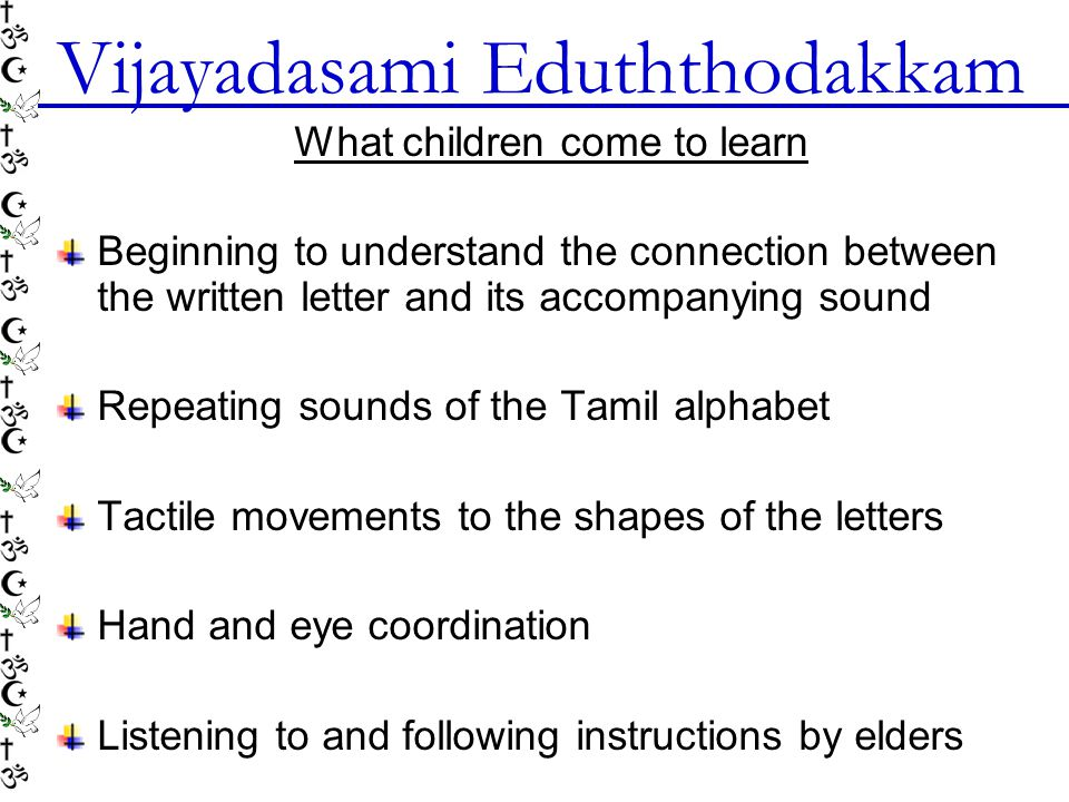 What children come to learn Beginning to understand the connection between the written letter and its accompanying sound Repeating sounds of the Tamil alphabet Tactile movements to the shapes of the letters Hand and eye coordination Listening to and following instructions by elders Vijayadasami Eduththodakkam