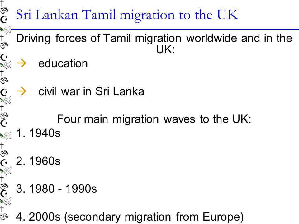Sri Lankan Tamil migration to the UK Driving forces of Tamil migration worldwide and in the UK: education civil war in Sri Lanka Four main migration waves to the UK: 1.