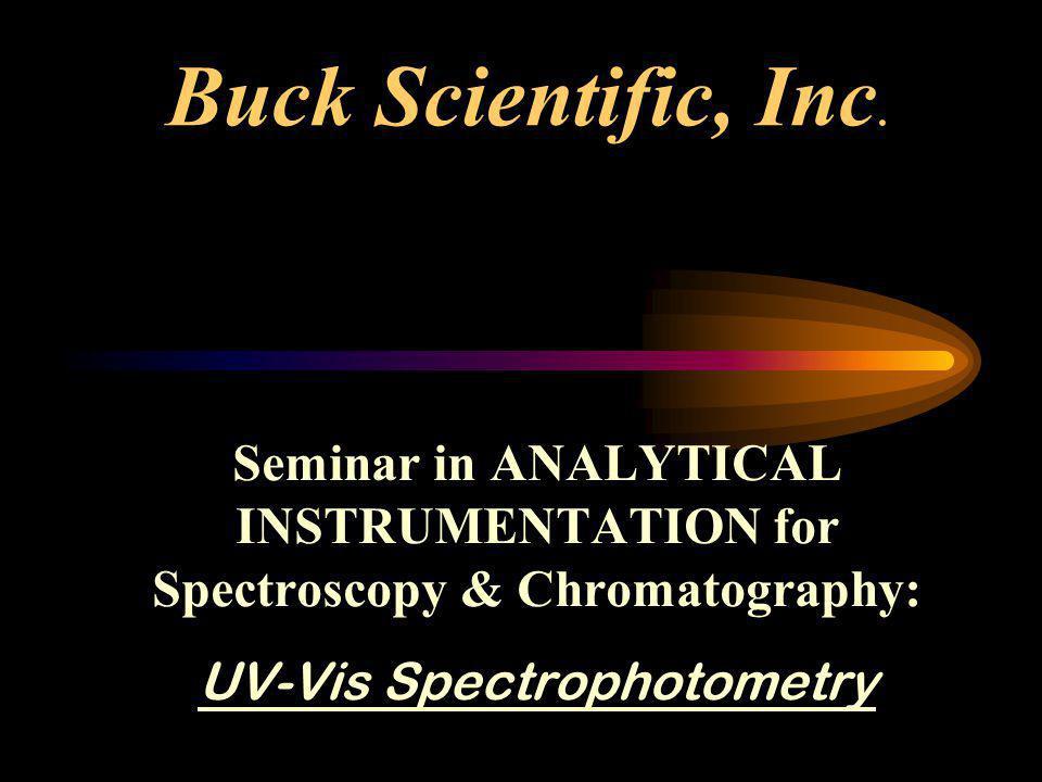 Buck Scientific, Inc. Seminar in ANALYTICAL INSTRUMENTATION for Spectroscopy & Chromatography: UV-Vis Spectrophotometry