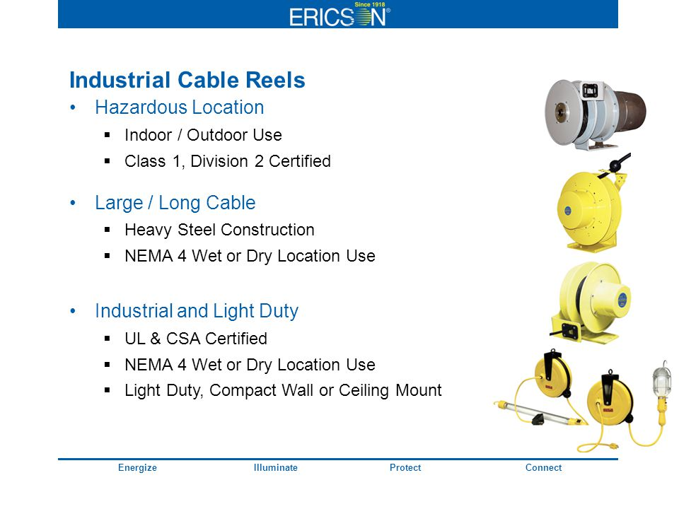 EnergizeIlluminateProtectConnect Industrial Cable Reels Hazardous Location Indoor / Outdoor Use Class 1, Division 2 Certified Large / Long Cable Heavy Steel Construction NEMA 4 Wet or Dry Location Use Industrial and Light Duty UL & CSA Certified NEMA 4 Wet or Dry Location Use Light Duty, Compact Wall or Ceiling Mount
