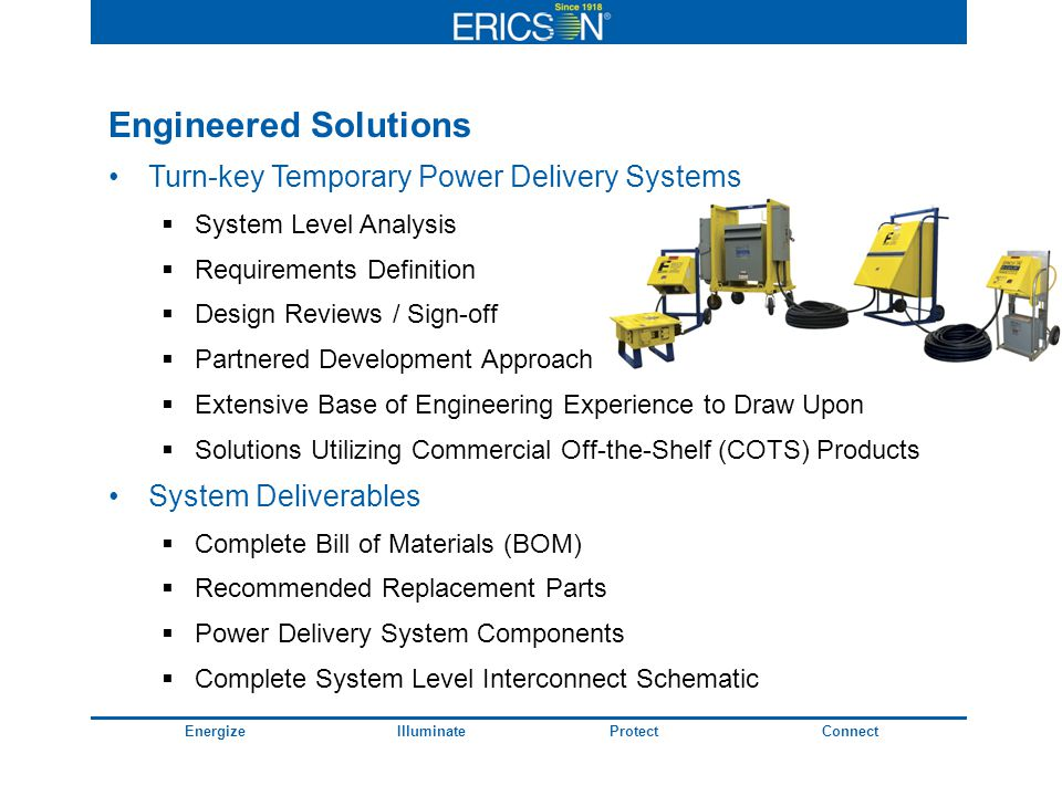 EnergizeIlluminateProtectConnect Engineered Solutions Turn-key Temporary Power Delivery Systems System Level Analysis Requirements Definition Design Reviews / Sign-off Partnered Development Approach Extensive Base of Engineering Experience to Draw Upon Solutions Utilizing Commercial Off-the-Shelf (COTS) Products System Deliverables Complete Bill of Materials (BOM) Recommended Replacement Parts Power Delivery System Components Complete System Level Interconnect Schematic